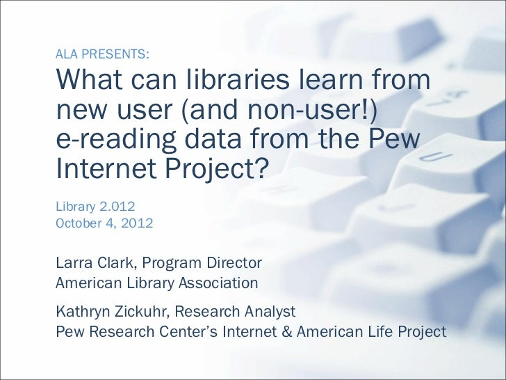 ALA PRESENTS:What can libraries learn fromnew user (and non-user!)e-reading data from the PewInternet Project?Library 2.01...