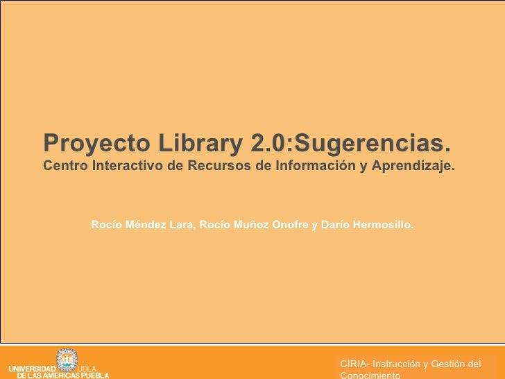 Proyecto Library 2.0:Sugerencias. Centro Interactivo de Recursos de Información y Aprendizaje. Rocío Méndez Lara, Rocío Mu...