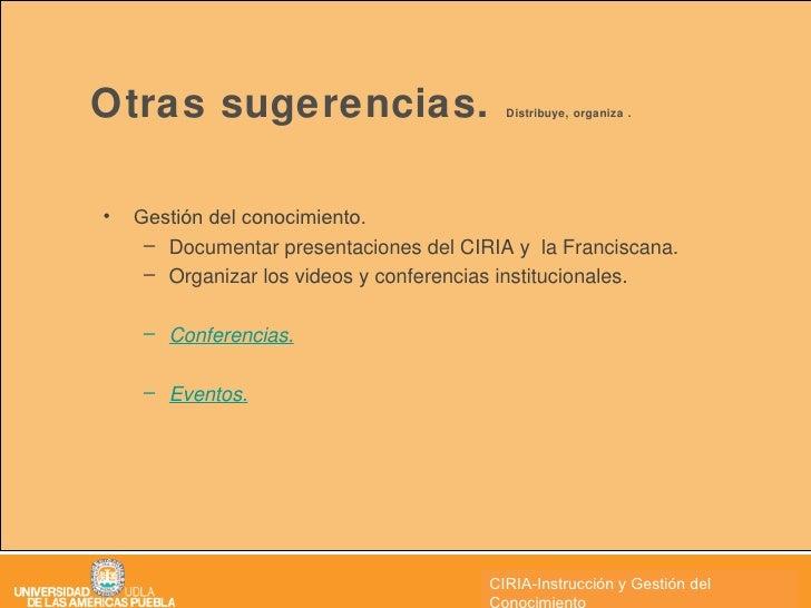 Otras sugerencias.  Distribuye, organiza . <ul><li>Gestión del conocimiento. </li></ul><ul><ul><li>Documentar presentacion...