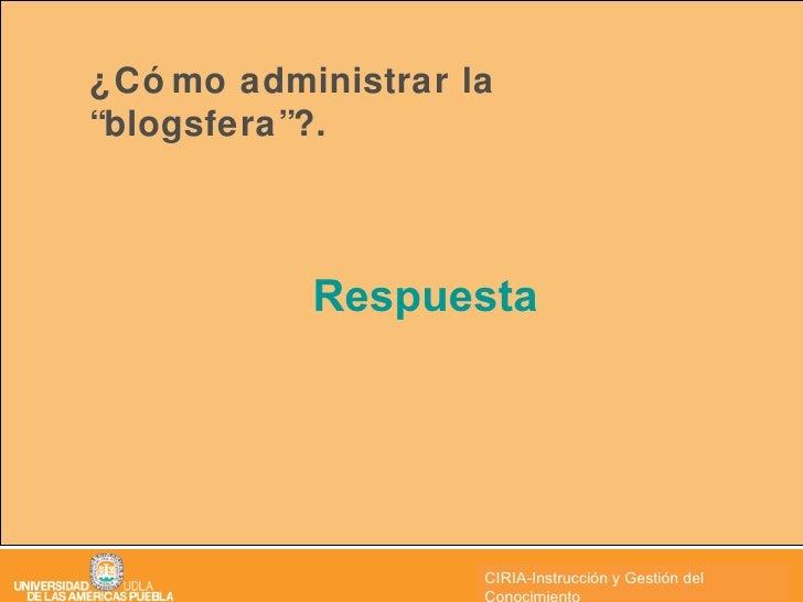 """¿Cómo administrar la """"blogsfera""""?. <ul><li>Respuesta </li></ul>CIRIA CIRIA-Instrucción y Gestión del Conocimiento"""