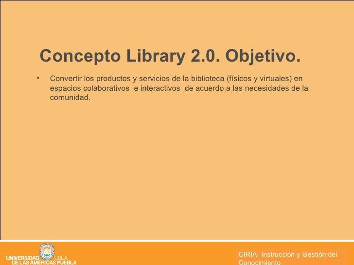 Concepto Library 2.0. Objetivo. <ul><li>Convertir los productos y servicios de la biblioteca (físicos y virtuales) en espa...