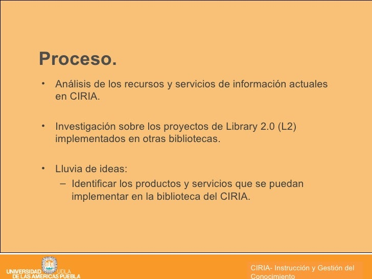 Proceso. <ul><li>Análisis de los recursos y servicios de información actuales en CIRIA. </li></ul><ul><li>Investigación so...