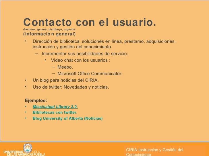 Contacto con el usuario.  Gestiona, genera, distribuye, organiza  (información general) <ul><li>Dirección de biblioteca, s...