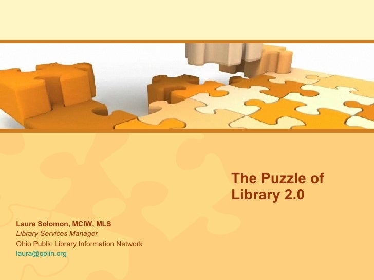The Puzzle of Library 2.0 Laura Solomon, MCIW, MLS Library Services Manager Ohio Public Library Information Network [email...