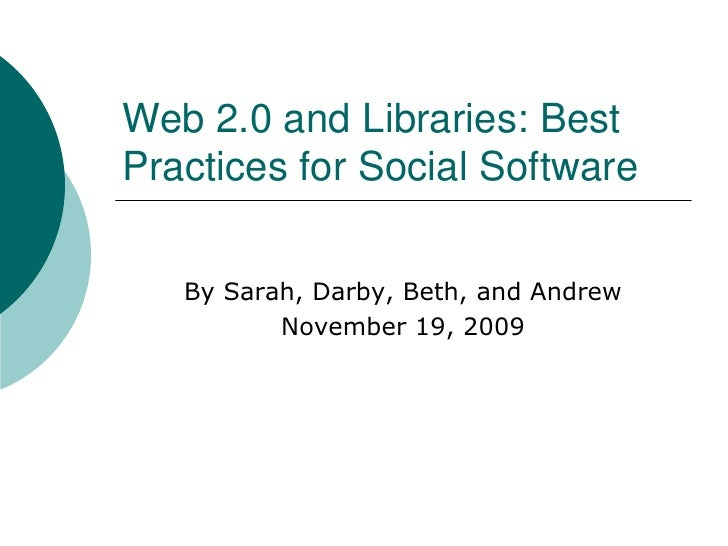 Web 2.0 and Libraries: Best Practices for Social Software <br />By Sarah, Darby, Beth, and Andrew<br />November 19, 2009<b...