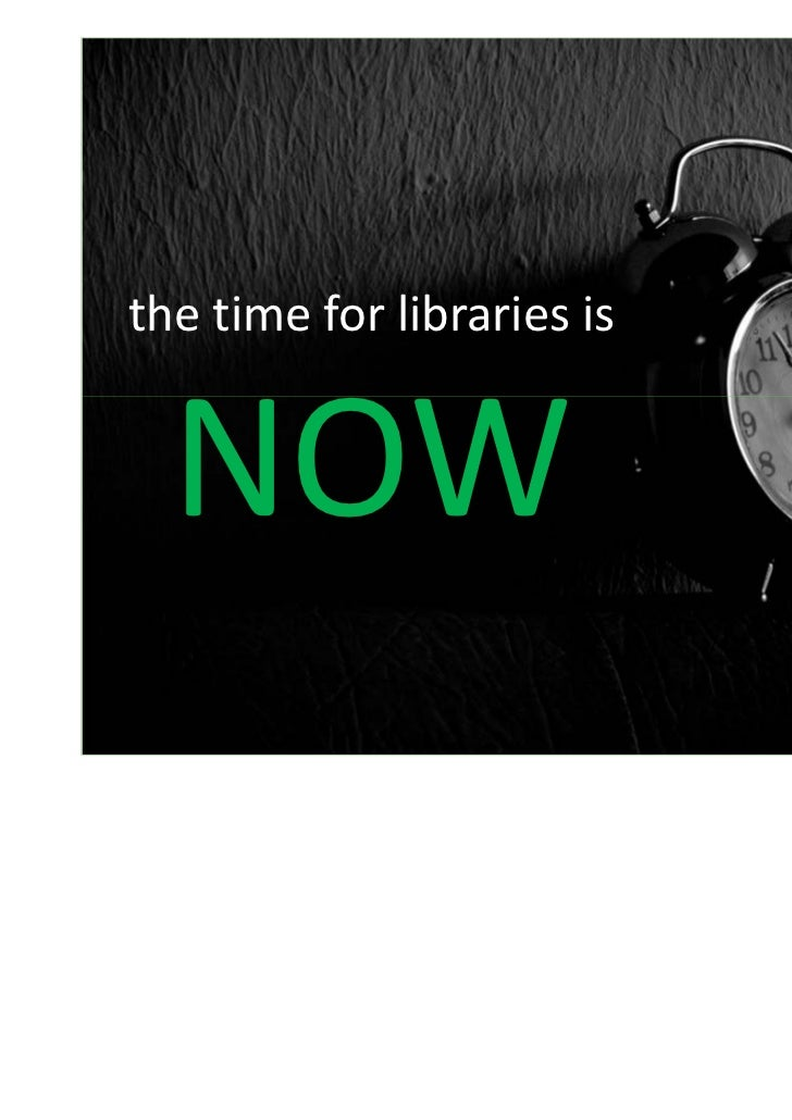 the time for libraries is  NOW