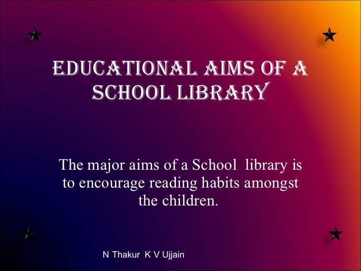 Educational Aims of a School Library The major aims of a School  library is to encourage reading habits amongst the childr...