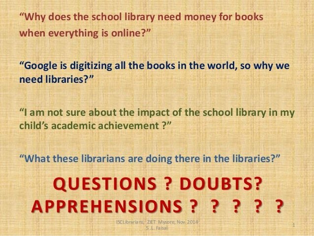 """QUESTIONS ? DOUBTS? APPREHENSIONS ? ? ? ? ?  """"Why does the school library need money for books  when everything is online?..."""