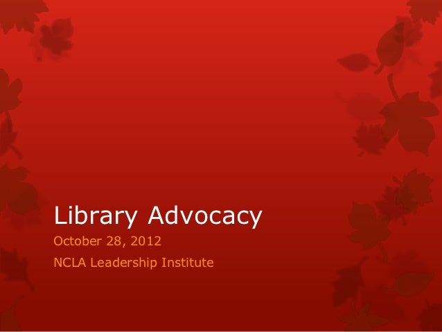 Library AdvocacyOctober 28, 2012NCLA Leadership Institute
