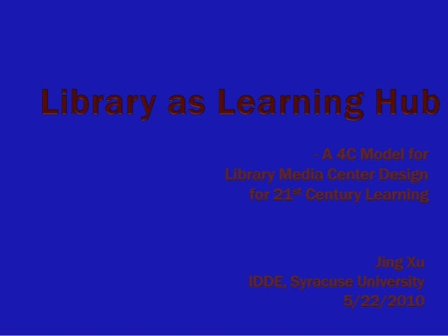- A 4C Model forLibrary Media Center Design    for 21st Century Learning                    Jing Xu   IDDE, Syracuse Unive...