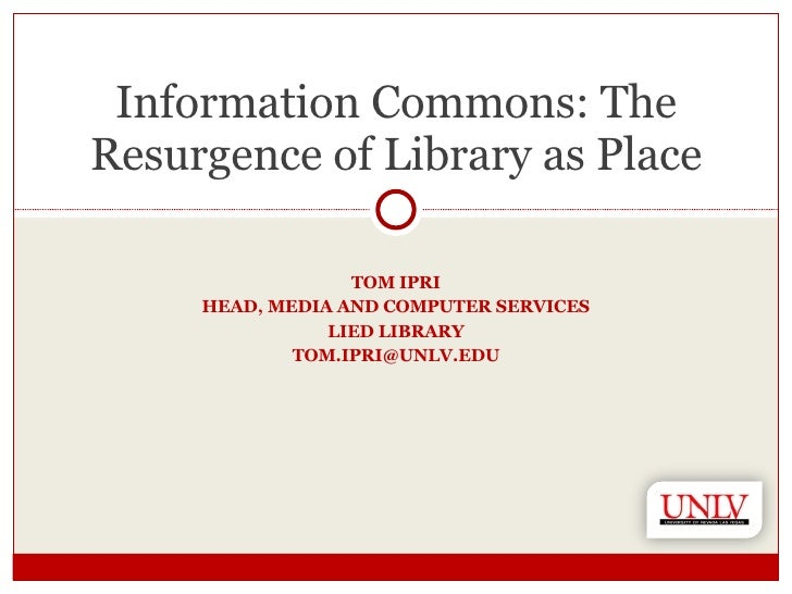 TOM IPRI HEAD, MEDIA AND COMPUTER SERVICES LIED LIBRARY [email_address] Information Commons: The Resurgence of Library as ...
