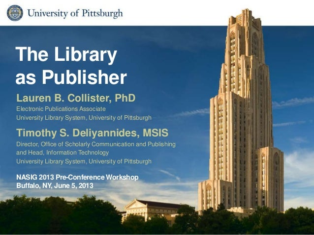 The Libraryas PublisherTimothy S. Deliyannides, MSISDirector, Office of Scholarly Communication and Publishingand Head, In...