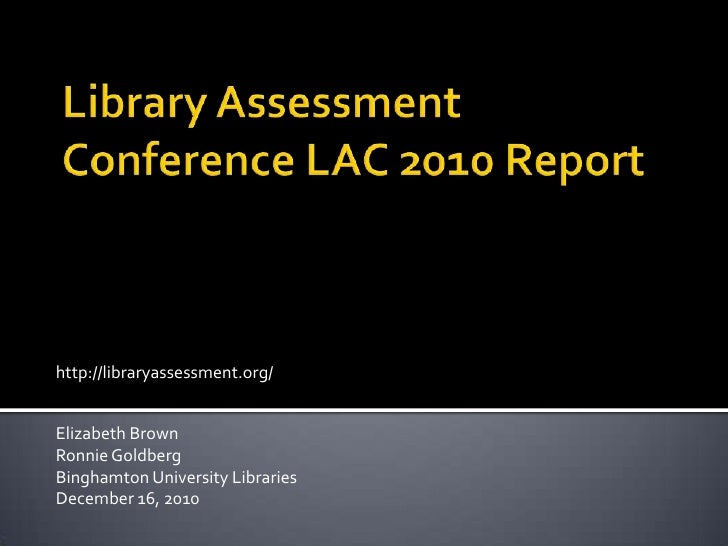 Library Assessment Conference LAC 2010 Report<br />http://libraryassessment.org/<br />Elizabeth Brown<br />Ronnie Goldberg...