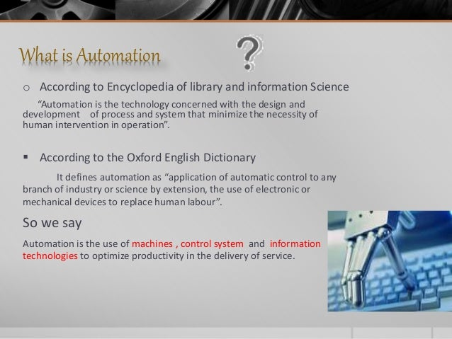 """What is Automation o According to Encyclopedia of library and information Science """"Automation is the technology concerned ..."""