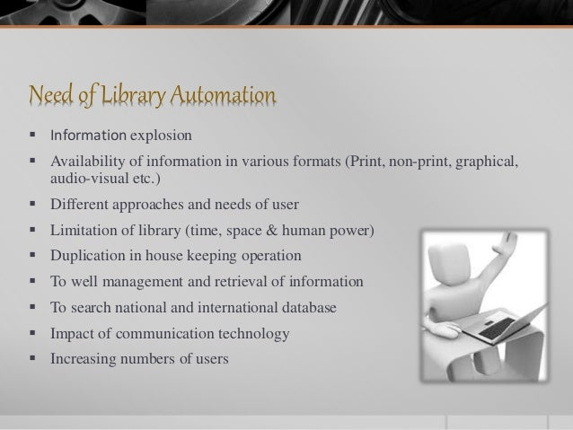Need of Library Automation  Information explosion  Availability of information in various formats (Print, non-print, gra...