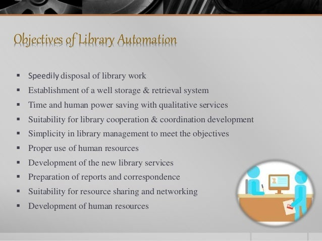 Objectives of Library Automation  Speedily disposal of library work  Establishment of a well storage & retrieval system ...