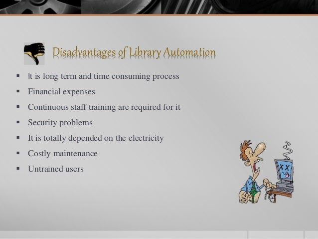 Disadvantages of Library Automation  It is long term and time consuming process  Financial expenses  Continuous staff t...