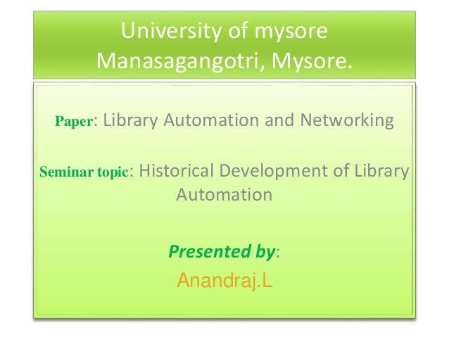University of mysore Manasagangotri, Mysore. Paper: Library Automation and Networking Seminar topic: Historical Developmen...