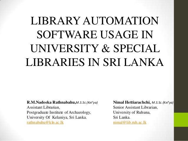 LIBRARYAUTOMATION SOFTWARE USAGE IN UNIVERSITY & SPECIAL LIBRARIES IN SRI LANKA R.M.Nadeeka Rathnabahu,M.S.Sc.(Kel'ya) Ass...