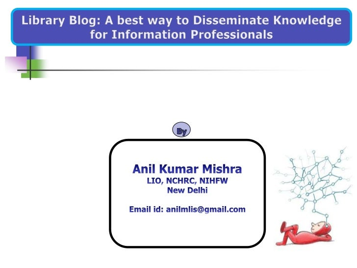 Library Blog: A best way to Disseminate Knowledge<br />for Information Professionals<br />By<br />Anil Kumar Mishra<br />L...