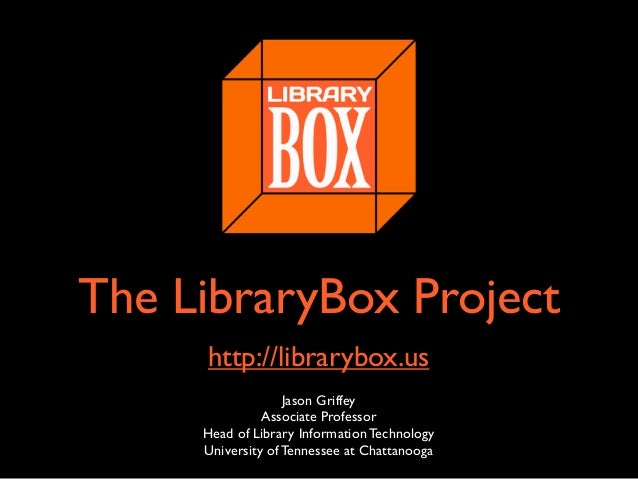 The LibraryBox Project http://librarybox.us Jason Griffey Associate Professor Head of Library Information Technology Unive...