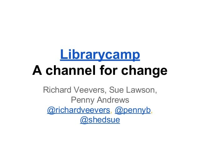 Librarycamp A channel for change Richard Veevers, Sue Lawson, Penny Andrews @richardveevers, @pennyb, @shedsue