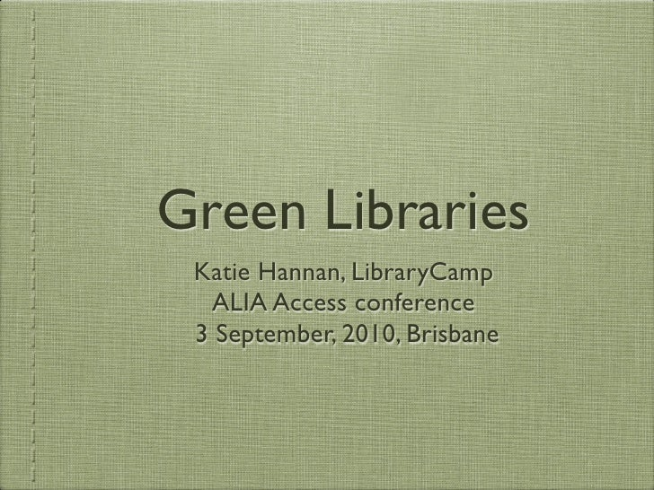 Green Libraries  Katie Hannan, LibraryCamp   ALIA Access conference  3 September, 2010, Brisbane