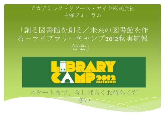 第14回図書館総合展  アカデミック・リソース・ガイド株式会社        主催フォーラム「創る図書館を創る/未来の図書館を作る-ライブラリーキャンプ2012秋実施報       告会」 スタートまで、今しばらくお待ちくだ         さい