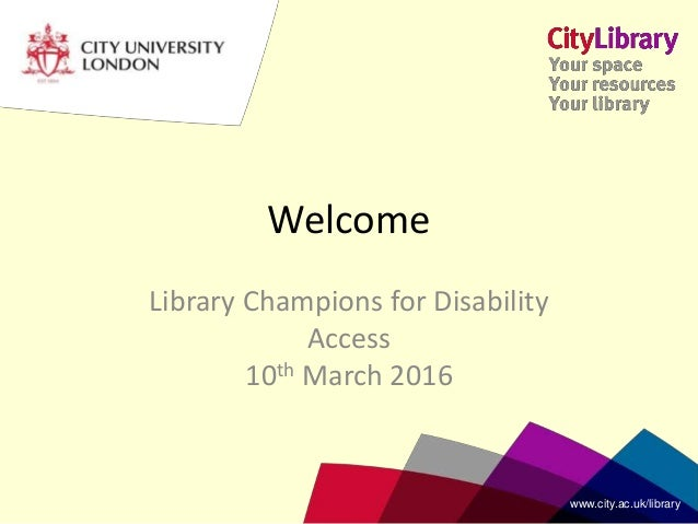 www.city.ac.uk/librarywww.city.ac.uk/library Library Champions for Disability Access 10th March 2016 Welcome