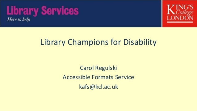 Library Champions for Disability Carol Regulski Accessible Formats Service kafs@kcl.ac.uk