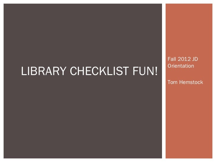 Fall 2012 JD                         OrientationLIBRARY CHECKLIST FUN!                         Tom Hemstock