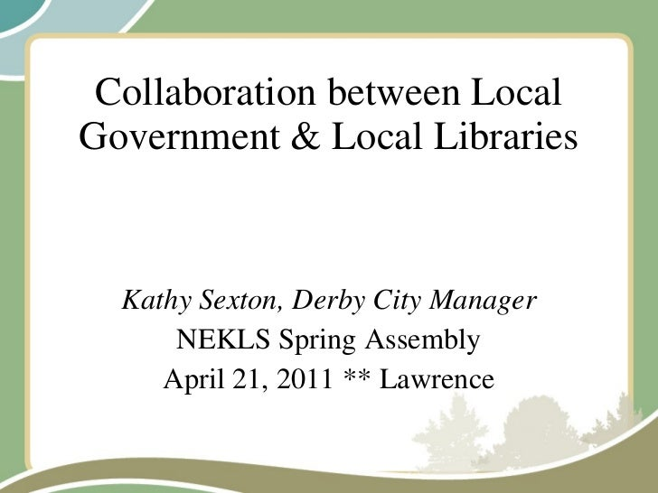 Collaboration between Local Government & Local Libraries Kathy Sexton, Derby City Manager NEKLS Spring Assembly April 21, ...