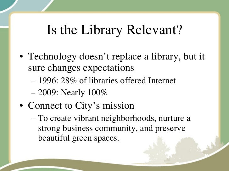 Is the Library Relevant? <ul><li>Technology doesn't replace a library, but it sure changes expectations </li></ul><ul><ul>...