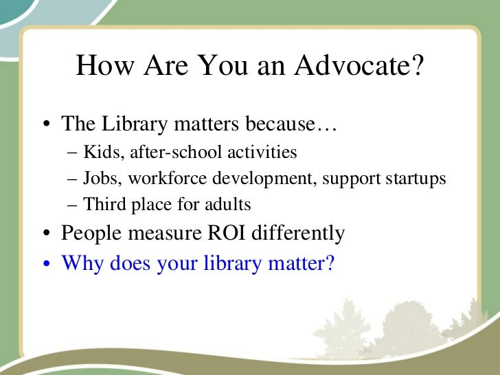How Are You an Advocate? <ul><li>The Library matters because… </li></ul><ul><ul><li>Kids, after-school activities </li></u...