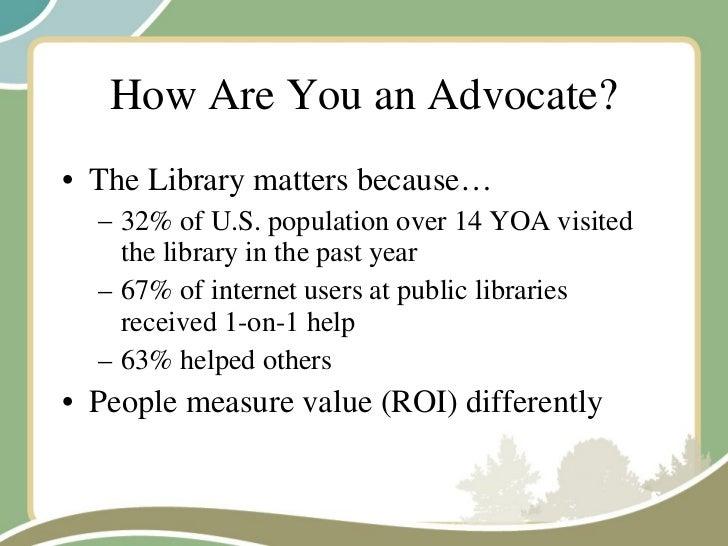 How Are You an Advocate? <ul><li>The Library matters because… </li></ul><ul><ul><li>32% of U.S. population over 14 YOA vis...