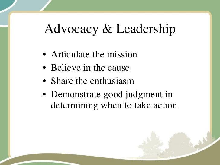 Advocacy & Leadership <ul><li>Articulate the mission </li></ul><ul><li>Believe in the cause </li></ul><ul><li>Share the en...