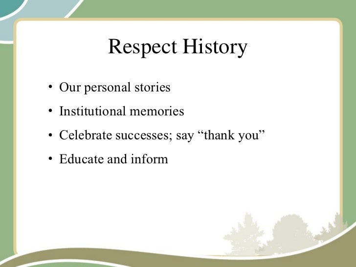 Respect History <ul><ul><li>Our personal stories </li></ul></ul><ul><ul><li>Institutional memories </li></ul></ul><ul><ul>...