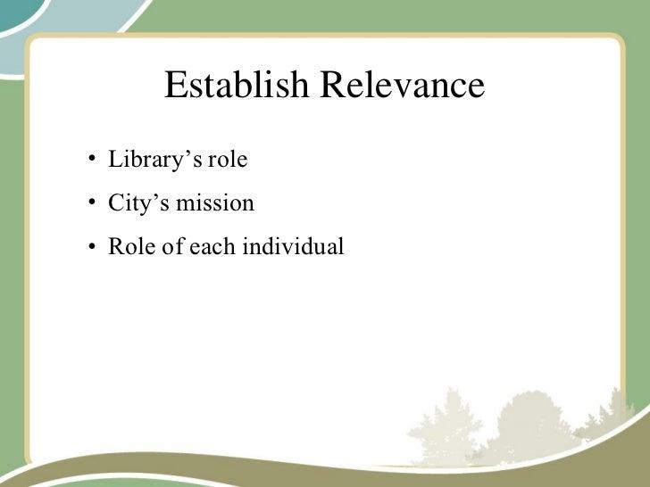 Establish Relevance <ul><ul><li>Library's role </li></ul></ul><ul><ul><li>City's mission </li></ul></ul><ul><ul><li>Role o...