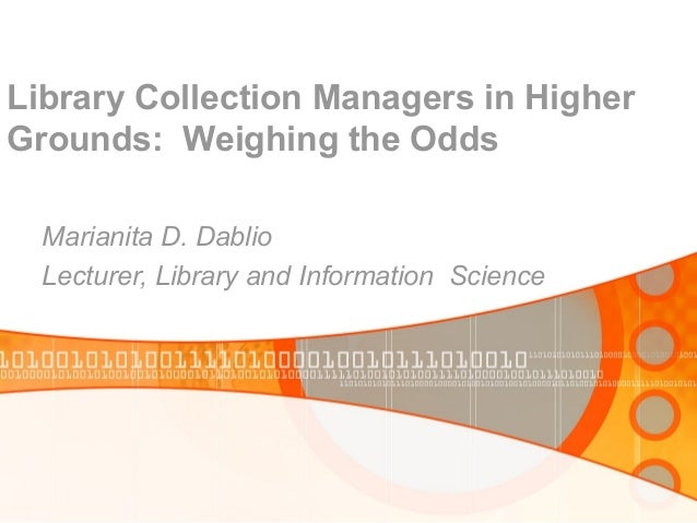 Library Collection Managers in Higher Grounds: Weighing the Odds Marianita D. Dablio Lecturer, Library and Information Sci...