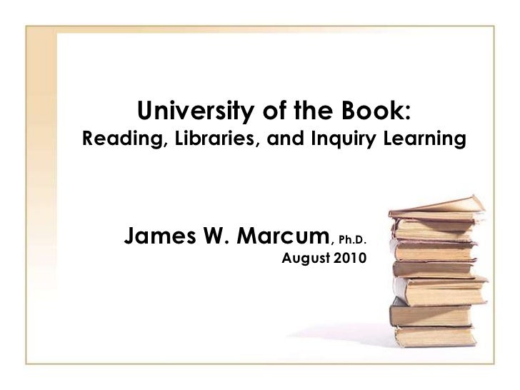 University of the Book:Reading, Libraries, and Inquiry Learning    James W. Marcum, Ph.D.                    August 2010