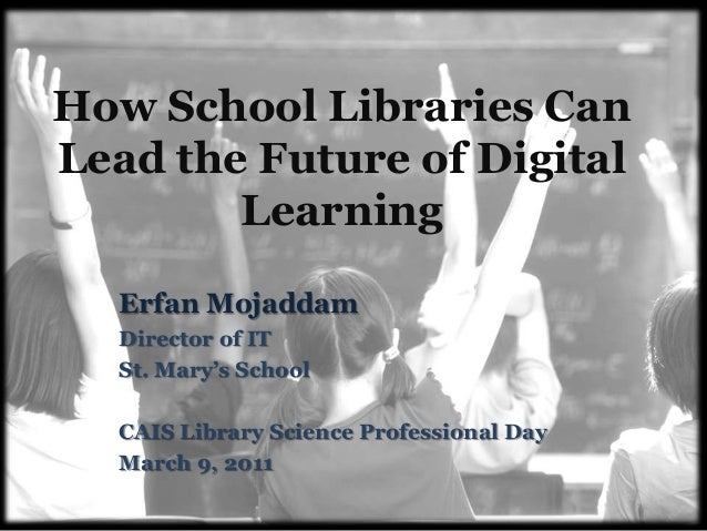 How School Libraries Can Lead the Future of Digital Learning Erfan Mojaddam Director of IT St. Mary's School CAIS Library ...