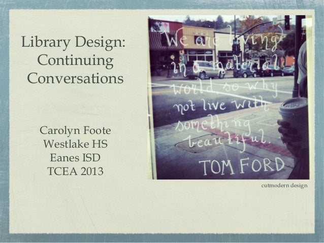 Library Design:  Continuing Conversations  Carolyn Foote  Westlake HS   Eanes ISD   TCEA 2013                  cutmodern d...