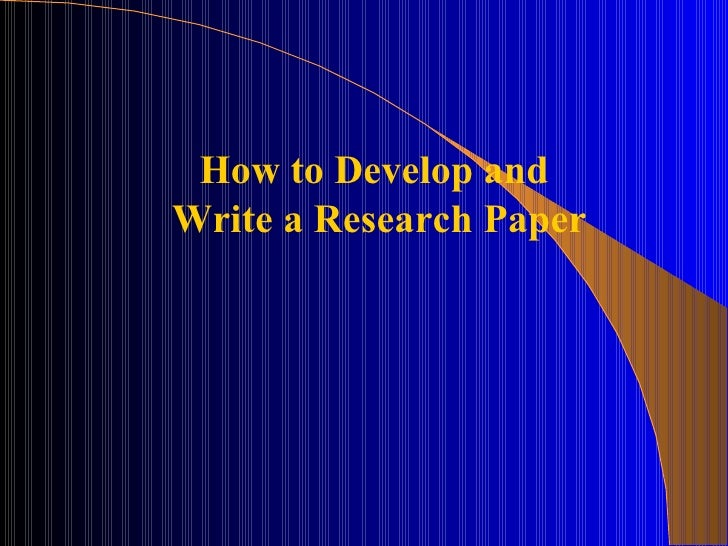 How to Develop andWrite a Research Paper
