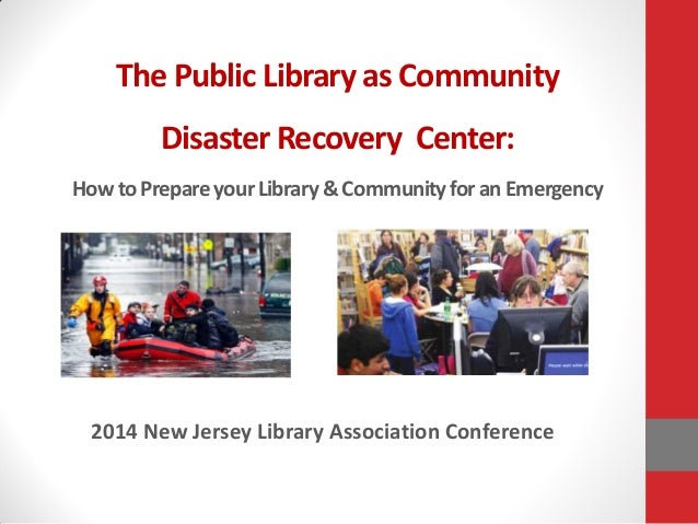 The Public Library as Community Disaster Recovery Center: HowtoPrepareyourLibrary&CommunityforanEmergency 2014 New Jersey ...