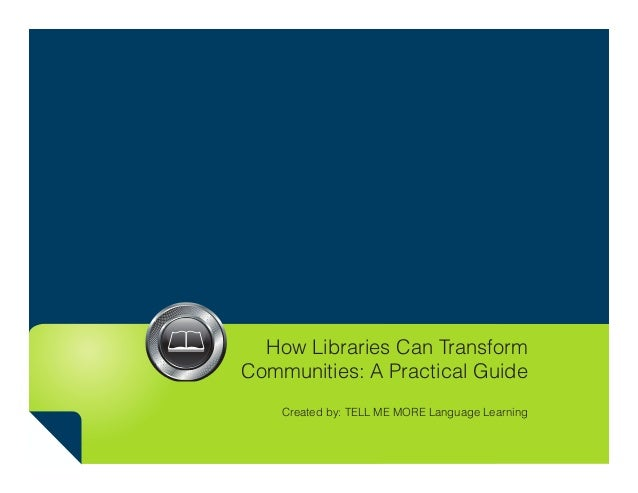 How Libraries Can Transform Communities: A Practical Guide Created by: TELL ME MORE Language Learning