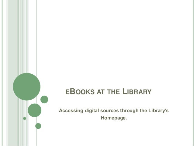 EBOOKS AT THE LIBRARY Accessing digital sources through the Library's Homepage.