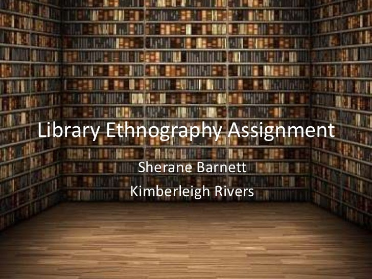 Library Ethnography Assignment          Sherane Barnett         Kimberleigh Rivers