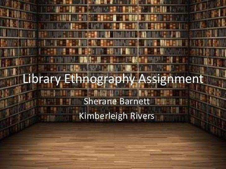 Library Ethnography Assignment          Sherane Barnett         Kimberleigh Rivers