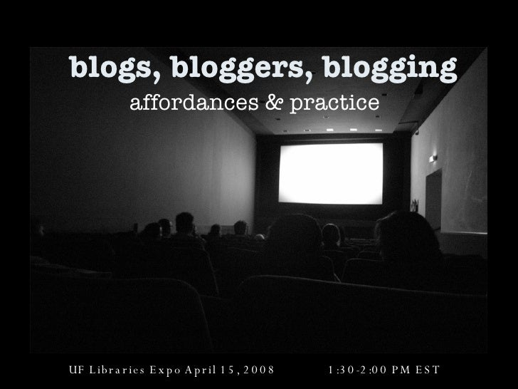 blogs, bloggers, blogging affordances & practice UF Libraries Expo April 15, 2008  1:30-2:00 PM EST