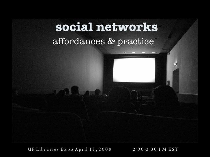 social networks affordances & practice UF Libraries Expo April 15, 2008  2:00-2:30 PM EST